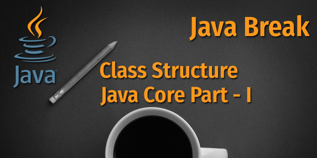 Java Break - Class Structure - Java Core Part - I