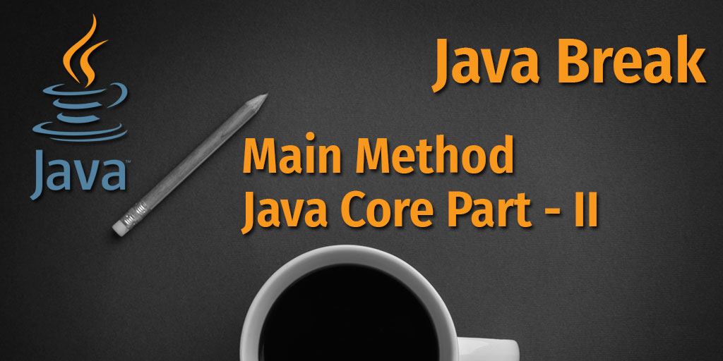 Java Break - Main Method - Java Core Part - II