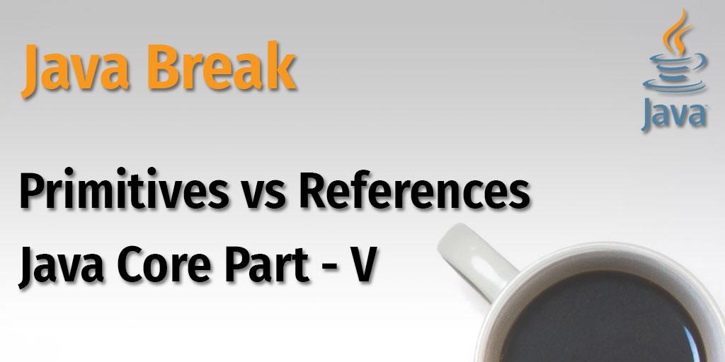 Java Break - Primitives vs References - Java Core Part - V